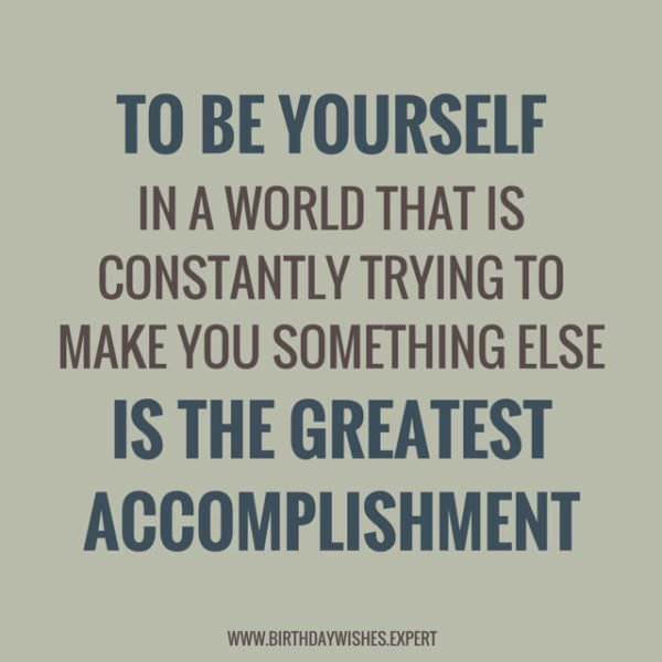To be yourself in a world that is constantly trying to make you something else, is the greatest accomplishment.