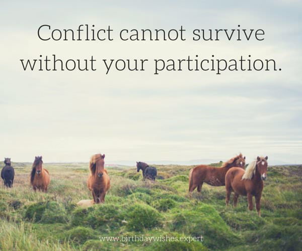 Conflict cannot survive without your participation.