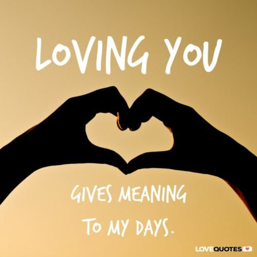 Loving you gives meaning to my days.