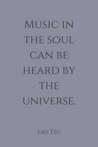 Music in the soul can be heard by the universe. Lao Tzu