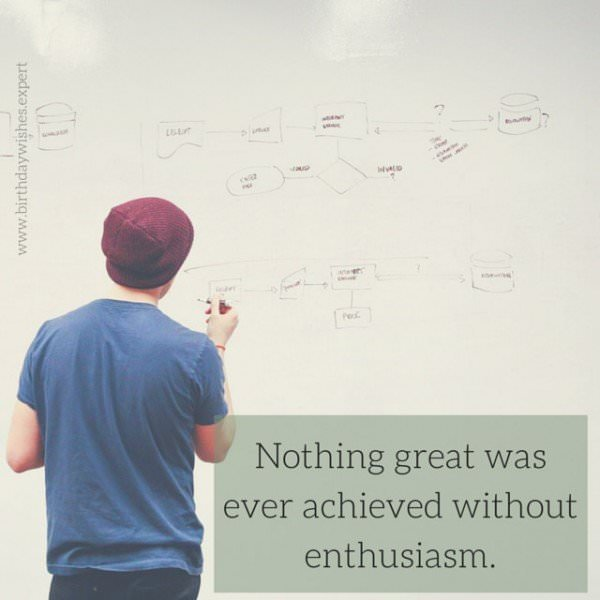 Nothing great was ever achieved without enthusiasm.
