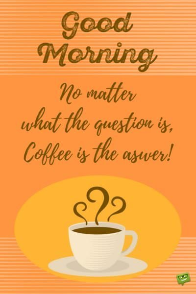 Good Morning! No matter what the question is, coffee is the answer!