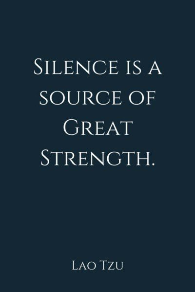 Silence is a source of great strength. Lao Tzu