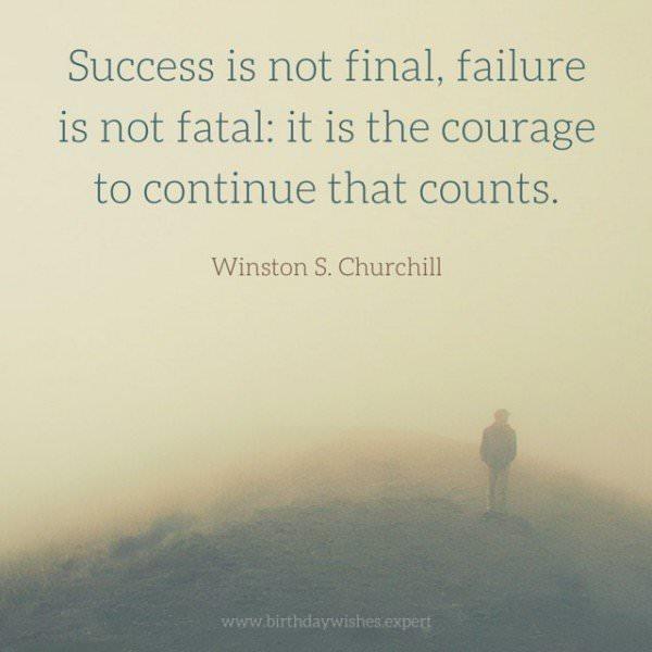 Success is not final, failure is not fatal: it is the courage to continue that counts. Winston S.Churchill