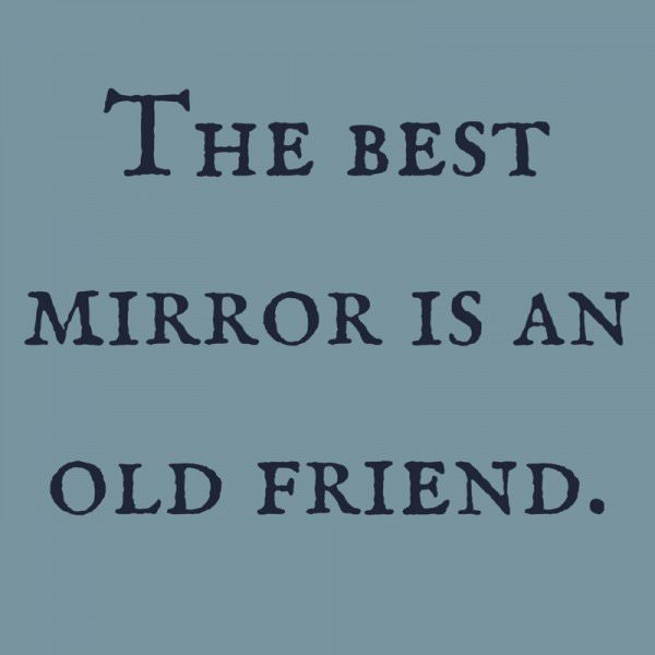 The best mirror is an old friend.