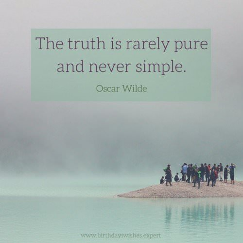 The truth is rarely pure and never simple. Oscar Wilde
