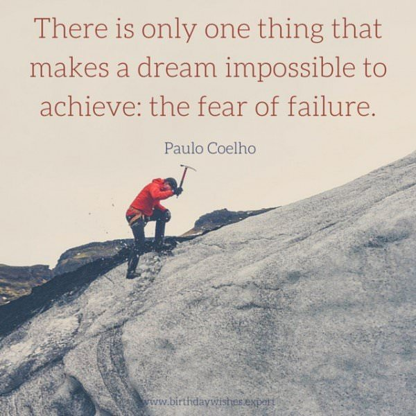 There is only one thing that makes a dream impossible to achieve: the fear of failure. Paulo Coelho