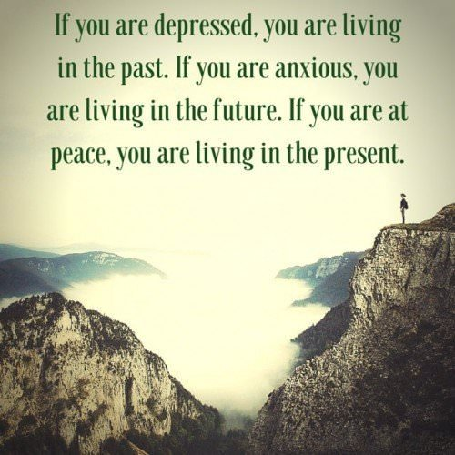 If you are depressed, you are living in the past. If you are anxious, you are living in the future. If you are at peace, you are living in the present. Lao Tzu