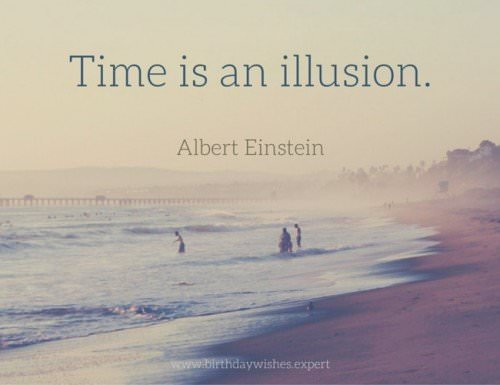 Time is an illusion. Albert Einstein