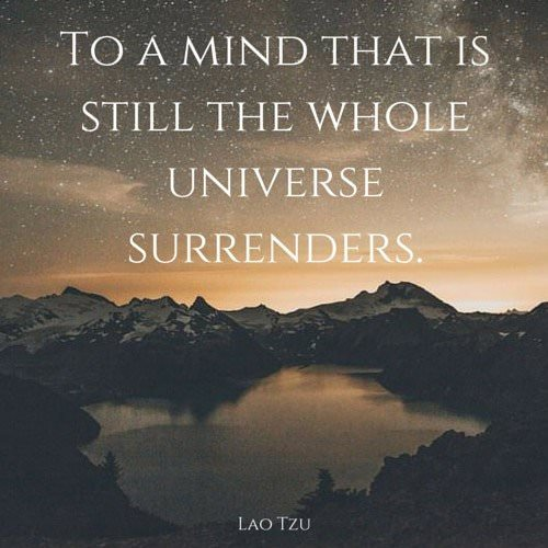To a mind that is still the whole universe surrenders. Lao Tzu