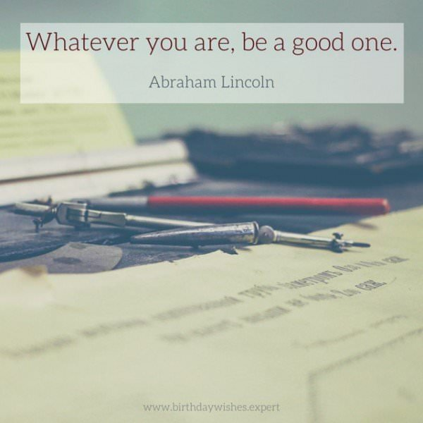Whatever you are, be a good one. Abraham Lincoln