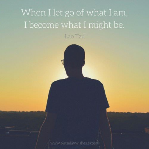 When I let go of what I am, I become what I might be. Lao Tzu