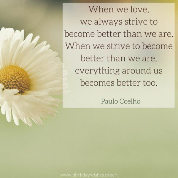 When we love, we always strive to become better than we are. When we strive to become better than we are, everything around us becomes better too. Paulo Coelho