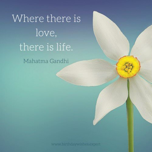 Where there is love, there is life. Mahatma Gandhi