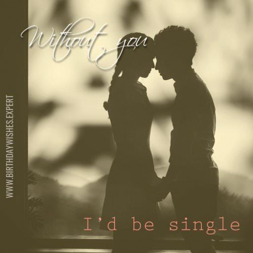 Without you I'd be single.