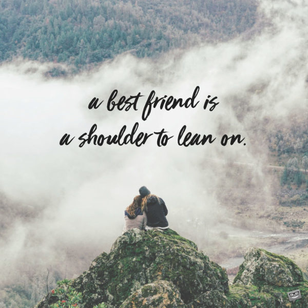 A best friend is a shoulder to lean on.