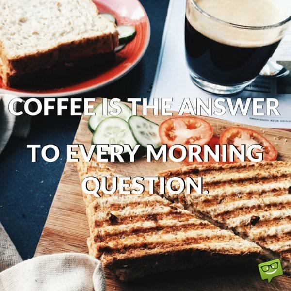 Coffee is the answer to every morning question.