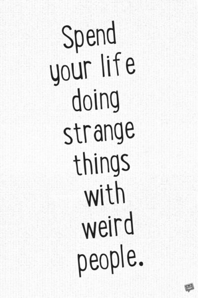 Spend you life doing strange things with weird people.