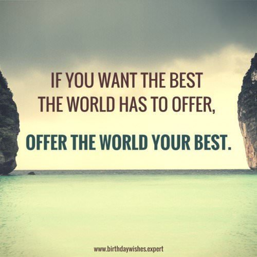 If you want the best the world has to offer, offer the world your best.