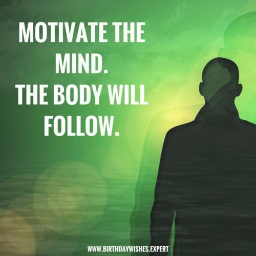 motivate the mind.The body will follow.