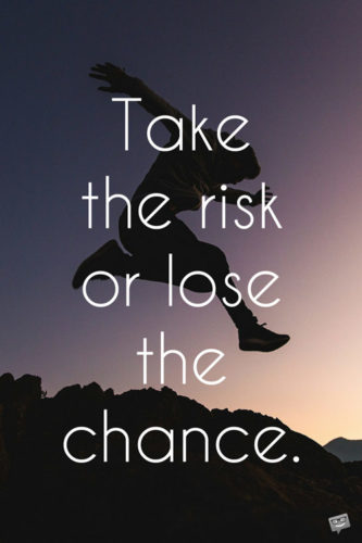 Take the risk or lose the chance.