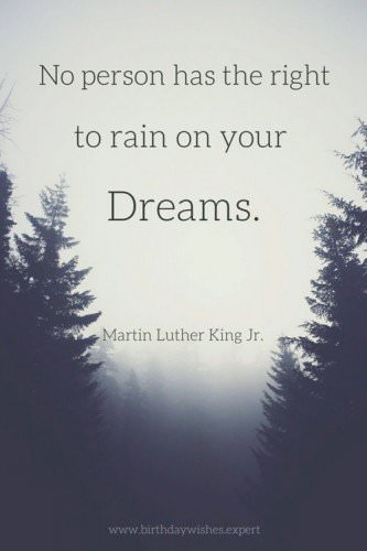 No person has the right to rain on your Dreams. Martin Luther King Jr.