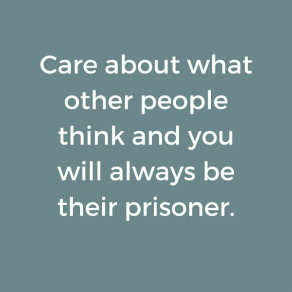 Care about what other people think and you will always be their prisoner. Lao Tzu