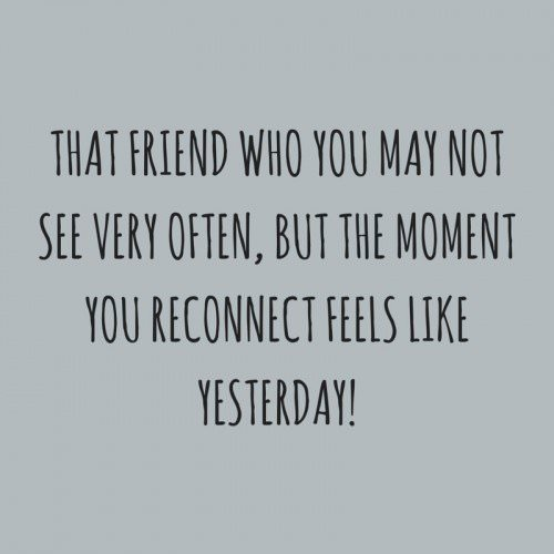 That friend who you may not see very often, but the moment you reconnect feels like yesterday!