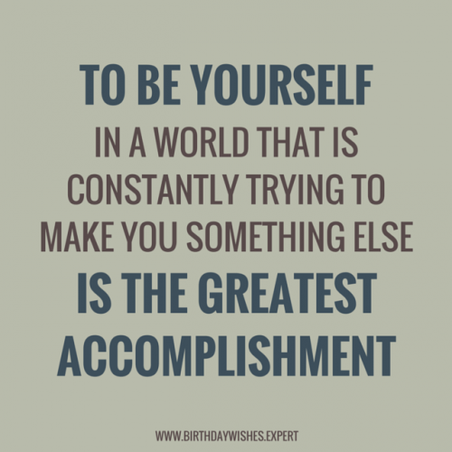 To be yourself in a world that is constantly trying to make something else is the greatest accomplishment.