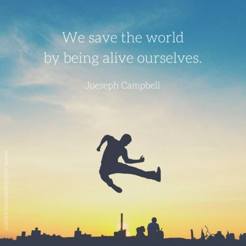 We save the world by being alive ourselves. Joeseph Campbell