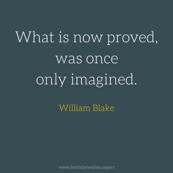 What is now proved, was once only imagined. William Blake