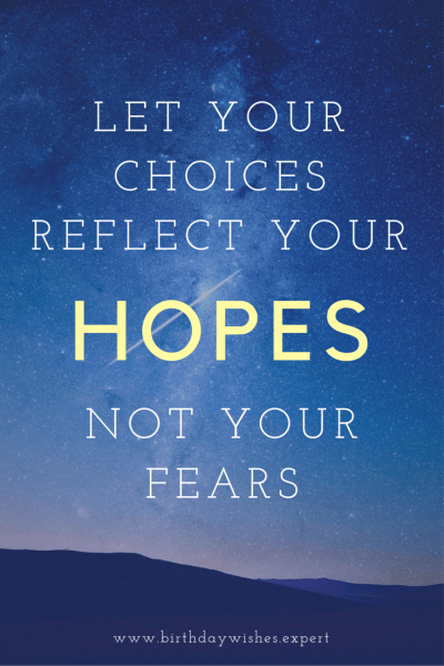 Let your choices reflect your HOPES not your fears.