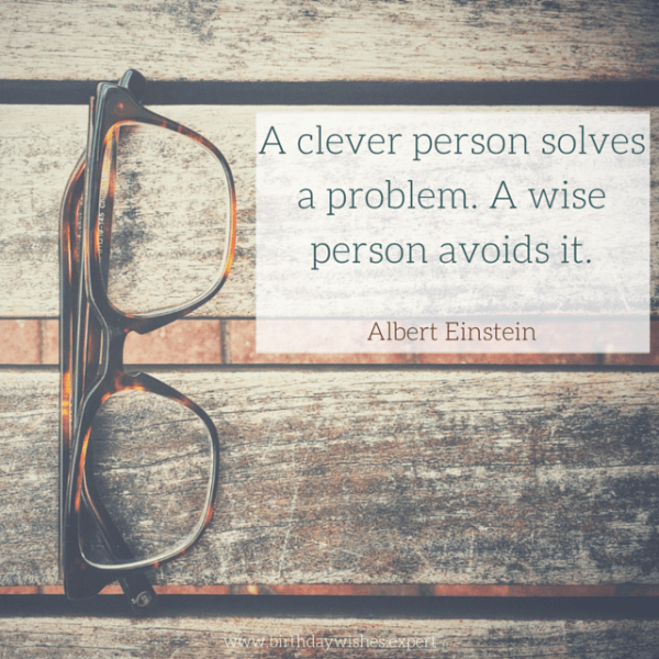 A clever person solves a problem. A wise person avoids it. Albert Einstein.