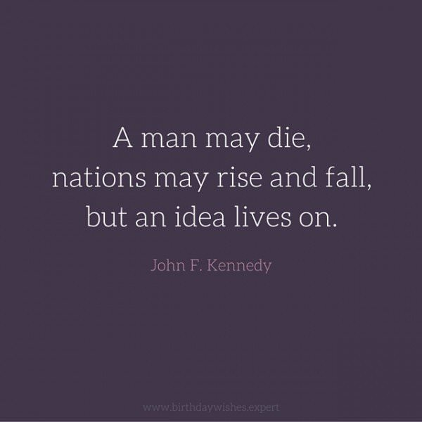 A man may die, nations may rise and fall, but an idea lives on. John F. Kennedy.