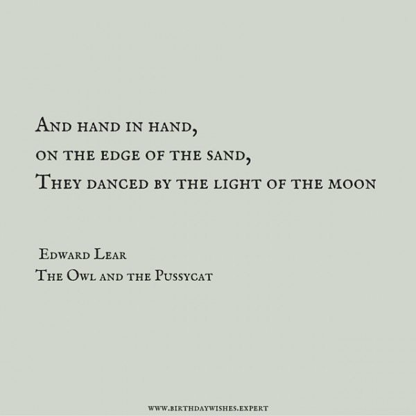 And hand in hand, on the edge of the sand, they danced by the light of the moon. Edward Lear, The Owl and the Pussycat.