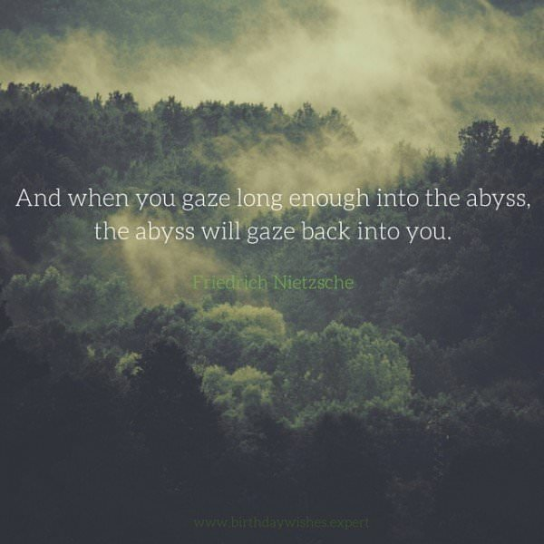 And when you gaze long enough into the abyss, the abyss will gaze back into you. Friedrich Nietzsche