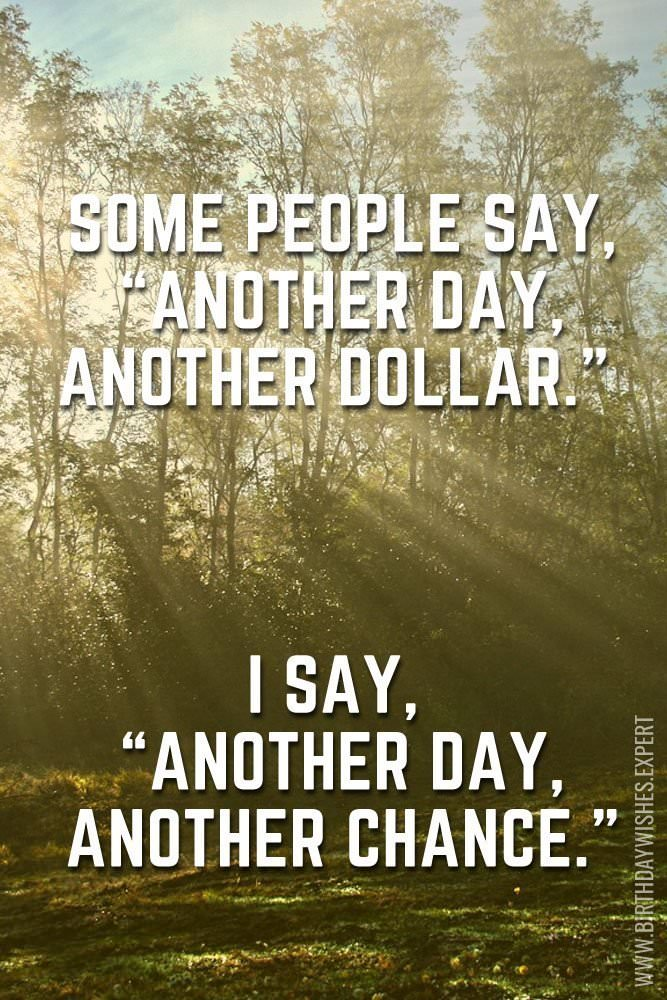 "Some people say, ""Another day, another dollar."" I say, ""Another day, another chance."""
