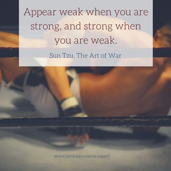 Appear week when you are strong, and strong when you are weak. Sun Tzu