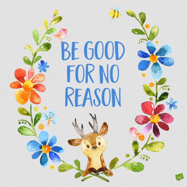 Be good for no reason.