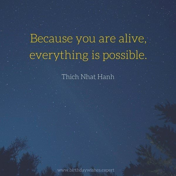 Because you are alive, everything is possible. Thich Nhat Hanh