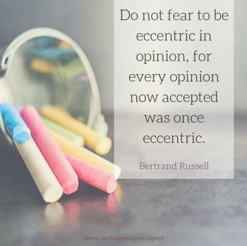 Do not fear to be eccentric in opinion, for every opinion now accepted was once eccentric. Bertrand Russell