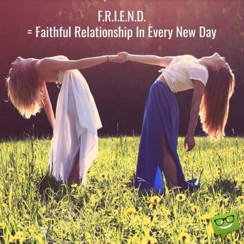 F.R.I.E.N.D. = Faithful Relationship In Evey New Day