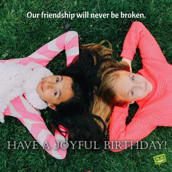 Our friendship will never be broken. Have a joyful birthday!