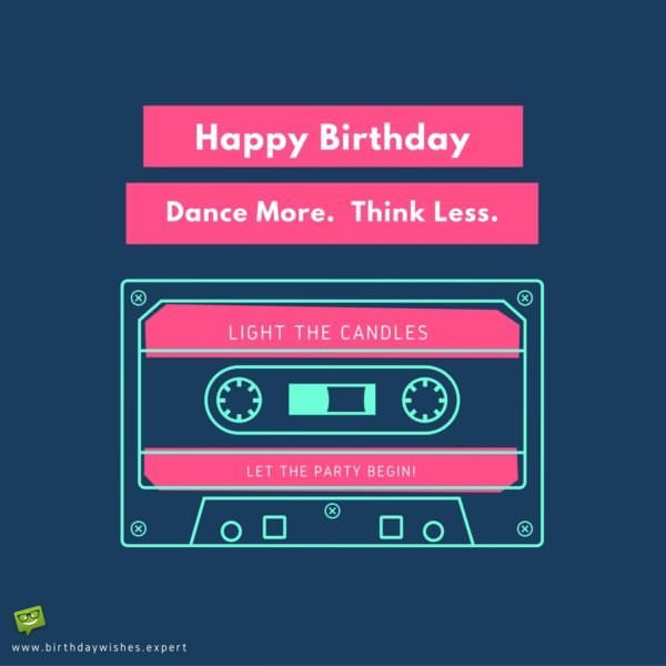 Happy Birthday. Dance More, Think less. Light the candles, let the party begin.