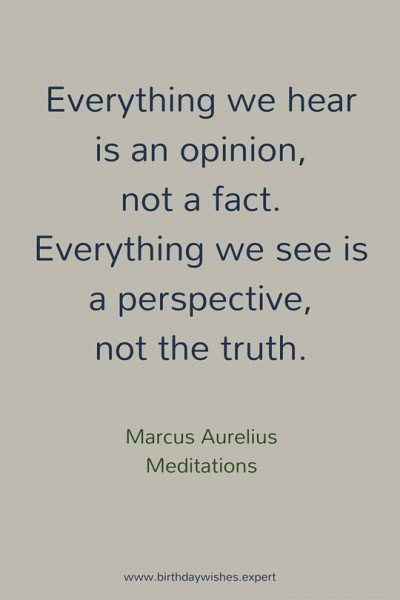 Everything we hear is an opinion, not a fact. Everything we see is a perspective, not the truth. Marcus Aurelius, Meditations.