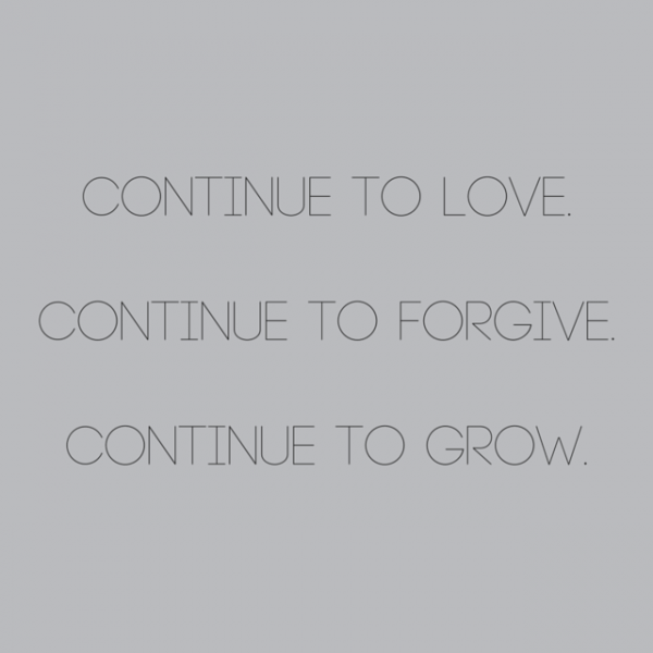Continue to love, continue to forgive, continue to grow.