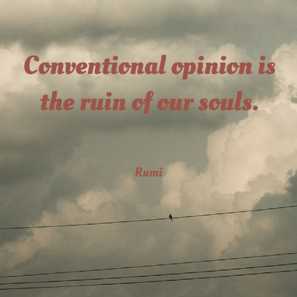 Conventional opinion is the ruin of our souls. Rumi