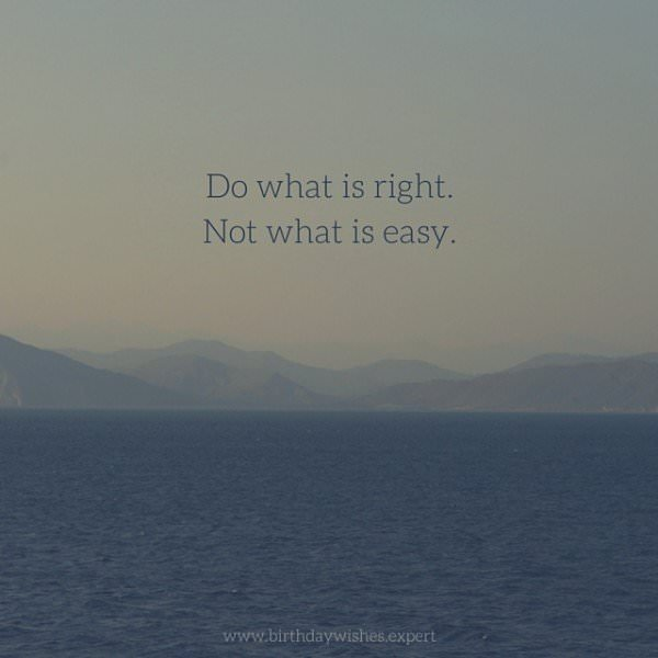 Do what is right.  Not what is easy.