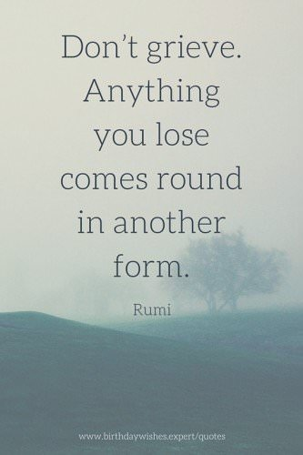 Don't grieve. Anything you lose comes round in another form. Rumi