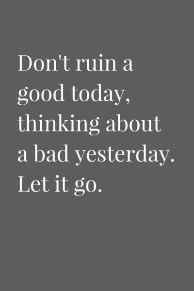 Don't ruin a good today, thinking about a bad yesterday. Let it go.